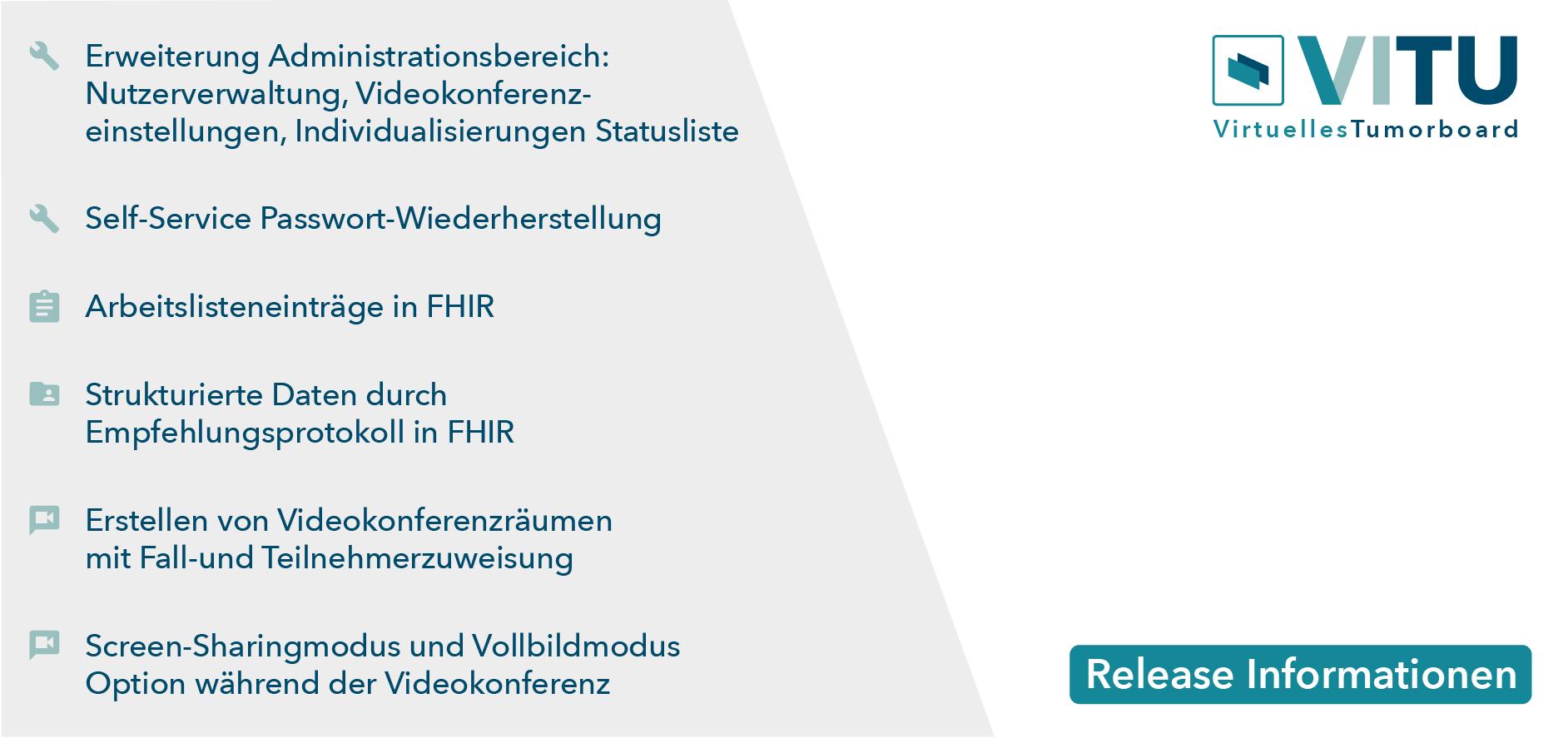 Erweiterung Administrationsbereich: Nutzerverwaltung, Videokonferenzeinstellungen, Individualisierungen Statusliste Self-Service Passwort Wiederherstellung Arbeistlisteneinträge in FHIR Erstellen von Videokonferenzräumen mit Fall-und Teilnehmerzuweisung Screen-Sharingmodus und Vollbildmodus Option während der Videokonferenz Strukturierte Daten durch Empfehlungsprotokoll in FHIR